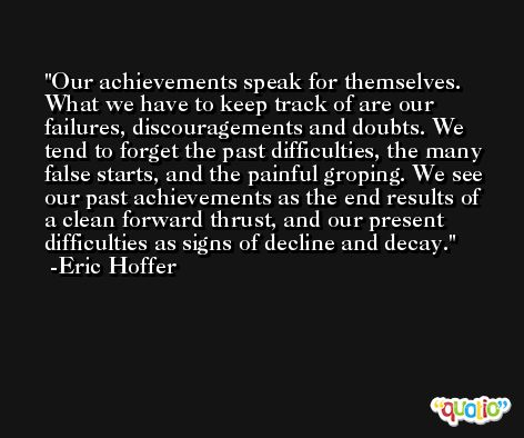 Our achievements speak for themselves. What we have to keep track of are our failures, discouragements and doubts. We tend to forget the past difficulties, the many false starts, and the painful groping. We see our past achievements as the end results of a clean forward thrust, and our present difficulties as signs of decline and decay. -Eric Hoffer