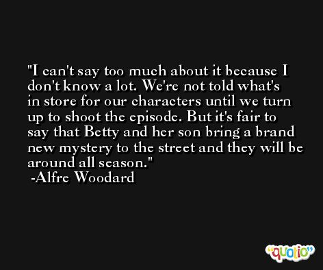 I can't say too much about it because I don't know a lot. We're not told what's in store for our characters until we turn up to shoot the episode. But it's fair to say that Betty and her son bring a brand new mystery to the street and they will be around all season. -Alfre Woodard