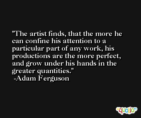 The artist finds, that the more he can confine his attention to a particular part of any work, his productions are the more perfect, and grow under his hands in the greater quantities. -Adam Ferguson