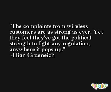 The complaints from wireless customers are as strong as ever. Yet they feel they've got the political strength to fight any regulation, anywhere it pops up. -Dian Grueneich
