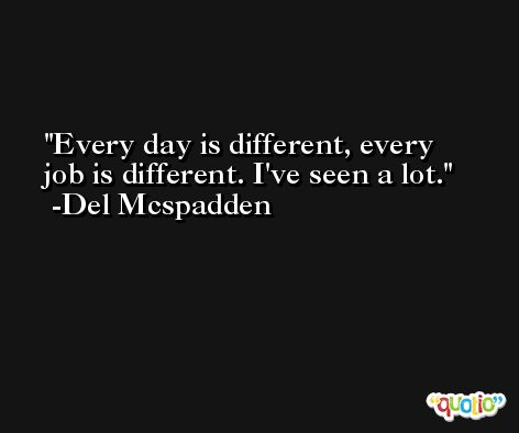 Every day is different, every job is different. I've seen a lot. -Del Mcspadden