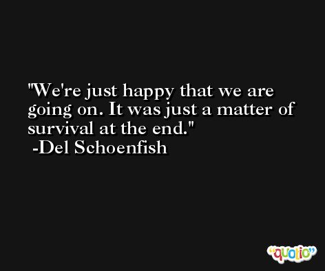 We're just happy that we are going on. It was just a matter of survival at the end. -Del Schoenfish