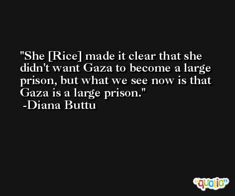 She [Rice] made it clear that she didn't want Gaza to become a large prison, but what we see now is that Gaza is a large prison. -Diana Buttu