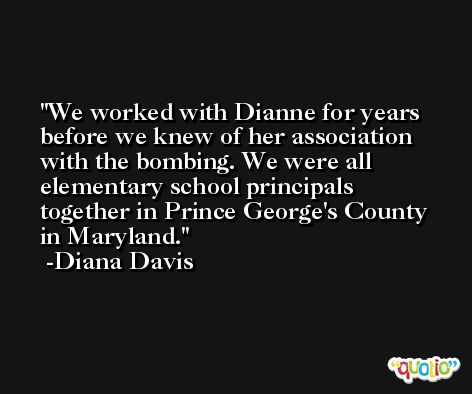 We worked with Dianne for years before we knew of her association with the bombing. We were all elementary school principals together in Prince George's County in Maryland. -Diana Davis