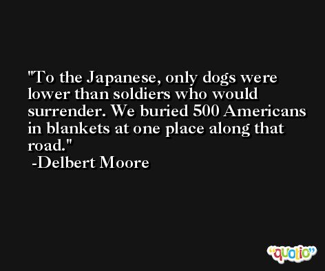 To the Japanese, only dogs were lower than soldiers who would surrender. We buried 500 Americans in blankets at one place along that road. -Delbert Moore