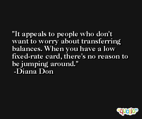 It appeals to people who don't want to worry about transferring balances. When you have a low fixed-rate card, there's no reason to be jumping around. -Diana Don