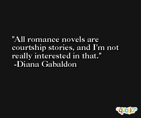 All romance novels are courtship stories, and I'm not really interested in that. -Diana Gabaldon