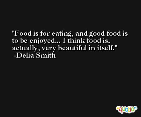 Food is for eating, and good food is to be enjoyed... I think food is, actually, very beautiful in itself. -Delia Smith