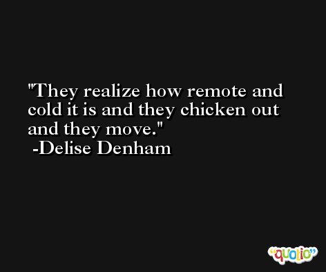 They realize how remote and cold it is and they chicken out and they move. -Delise Denham