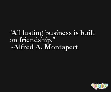 All lasting business is built on friendship. -Alfred A. Montapert