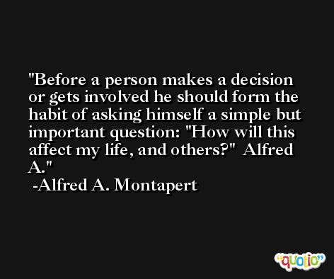 Before a person makes a decision or gets involved he should form the habit of asking himself a simple but important question: 'How will this affect my life, and others?'  Alfred A. -Alfred A. Montapert