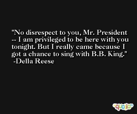 No disrespect to you, Mr. President -- I am privileged to be here with you tonight. But I really came because I got a chance to sing with B.B. King. -Della Reese