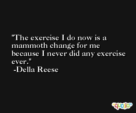 The exercise I do now is a mammoth change for me because I never did any exercise ever. -Della Reese