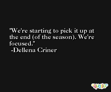 We're starting to pick it up at the end (of the season). We're focused. -Dellena Criner