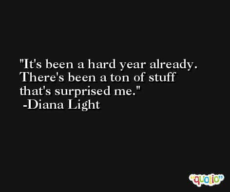 It's been a hard year already. There's been a ton of stuff that's surprised me. -Diana Light