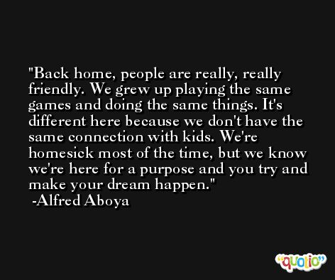 Back home, people are really, really friendly. We grew up playing the same games and doing the same things. It's different here because we don't have the same connection with kids. We're homesick most of the time, but we know we're here for a purpose and you try and make your dream happen. -Alfred Aboya