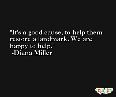 It's a good cause, to help them restore a landmark. We are happy to help. -Diana Miller