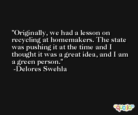 Originally, we had a lesson on recycling at homemakers. The state was pushing it at the time and I thought it was a great idea, and I am a green person. -Delores Swehla
