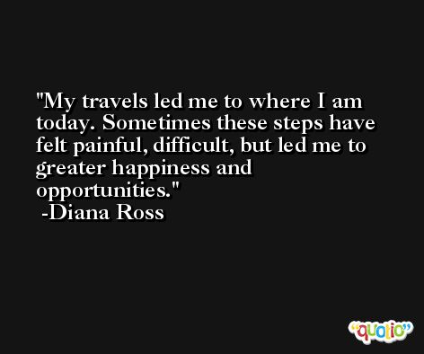 My travels led me to where I am today. Sometimes these steps have felt painful, difficult, but led me to greater happiness and opportunities. -Diana Ross