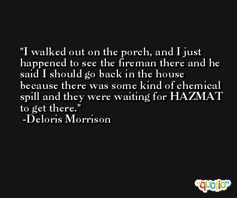 I walked out on the porch, and I just happened to see the fireman there and he said I should go back in the house because there was some kind of chemical spill and they were waiting for HAZMAT to get there. -Deloris Morrison