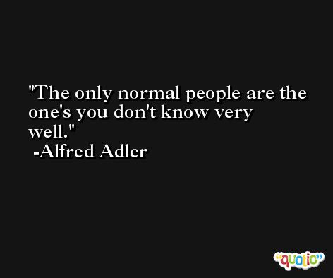 The only normal people are the one's you don't know very well. -Alfred Adler