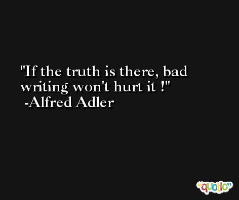 If the truth is there, bad writing won't hurt it ! -Alfred Adler