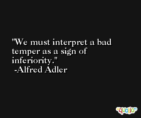 We must interpret a bad temper as a sign of inferiority. -Alfred Adler