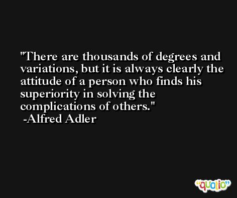 There are thousands of degrees and variations, but it is always clearly the attitude of a person who finds his superiority in solving the complications of others. -Alfred Adler