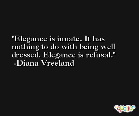 Elegance is innate. It has nothing to do with being well dressed. Elegance is refusal. -Diana Vreeland