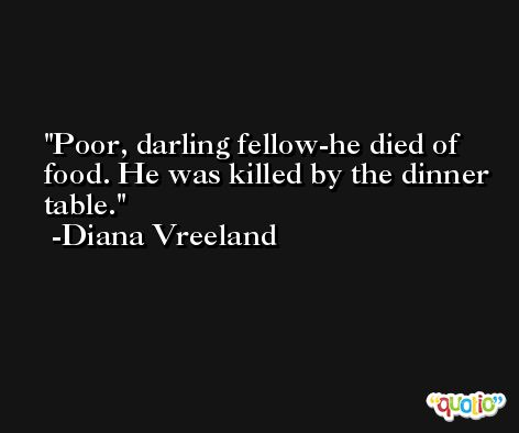 Poor, darling fellow-he died of food. He was killed by the dinner table. -Diana Vreeland