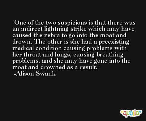 One of the two suspicions is that there was an indirect lightning strike which may have caused the zebra to go into the moat and drown. The other is she had a preexisting medical condition causing problems with her throat and lungs, causing breathing problems, and she may have gone into the moat and drowned as a result. -Alison Swank