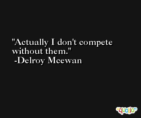 Actually I don't compete without them. -Delroy Mcewan