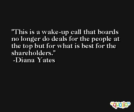This is a wake-up call that boards no longer do deals for the people at the top but for what is best for the shareholders. -Diana Yates