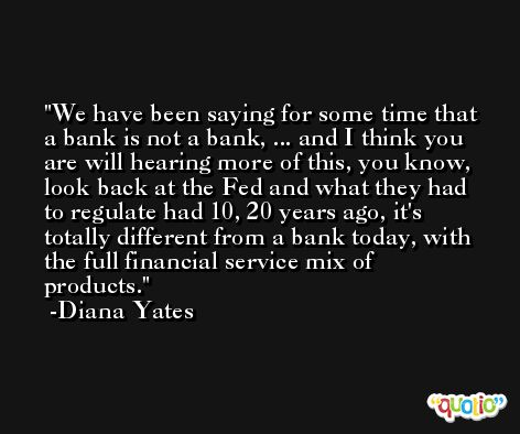 We have been saying for some time that a bank is not a bank, ... and I think you are will hearing more of this, you know, look back at the Fed and what they had to regulate had 10, 20 years ago, it's totally different from a bank today, with the full financial service mix of products.  -Diana Yates