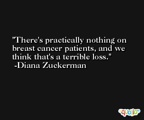 There's practically nothing on breast cancer patients, and we think that's a terrible loss. -Diana Zuckerman