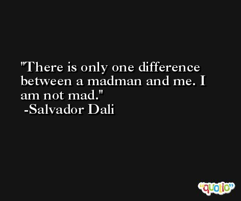 There is only one difference between a madman and me. I am not mad. -Salvador Dali