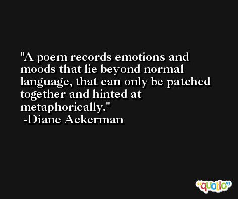 A poem records emotions and moods that lie beyond normal language, that can only be patched together and hinted at metaphorically. -Diane Ackerman