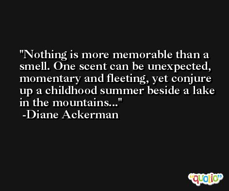 Nothing is more memorable than a smell. One scent can be unexpected, momentary and fleeting, yet conjure up a childhood summer beside a lake in the mountains... -Diane Ackerman
