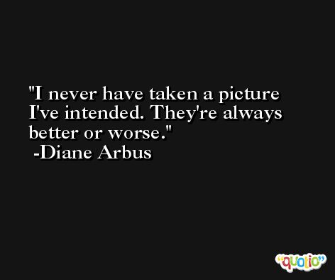 I never have taken a picture I've intended. They're always better or worse. -Diane Arbus