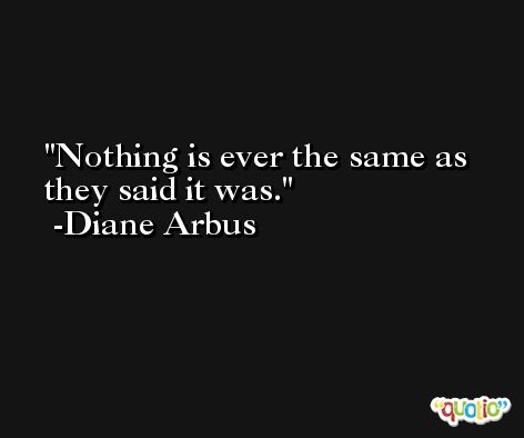 Nothing is ever the same as they said it was. -Diane Arbus