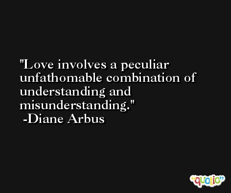 Love involves a peculiar unfathomable combination of understanding and misunderstanding. -Diane Arbus