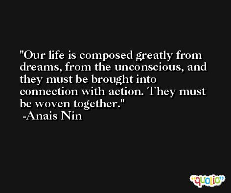 Our life is composed greatly from dreams, from the unconscious, and they must be brought into connection with action. They must be woven together. -Anais Nin
