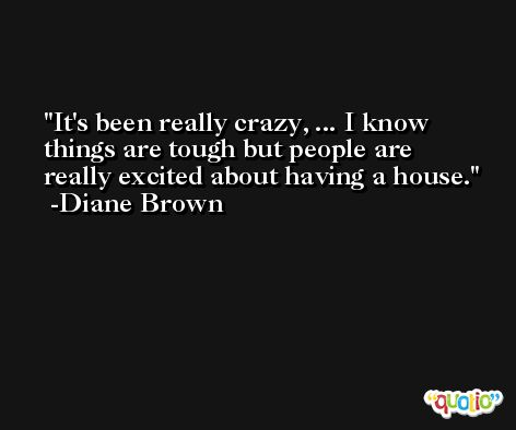 It's been really crazy, ... I know things are tough but people are really excited about having a house. -Diane Brown