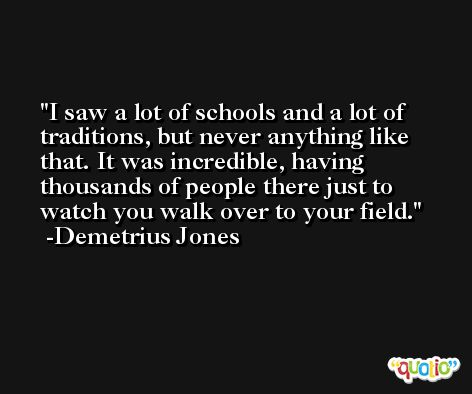 I saw a lot of schools and a lot of traditions, but never anything like that. It was incredible, having thousands of people there just to watch you walk over to your field. -Demetrius Jones
