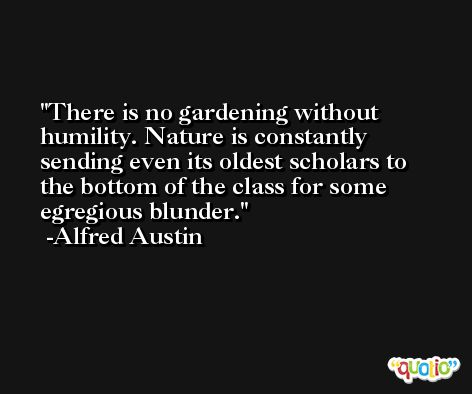 There is no gardening without humility. Nature is constantly sending even its oldest scholars to the bottom of the class for some egregious blunder. -Alfred Austin