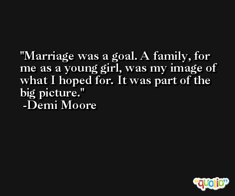 Marriage was a goal. A family, for me as a young girl, was my image of what I hoped for. It was part of the big picture. -Demi Moore