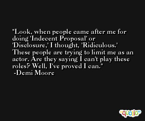 Look, when people came after me for doing 'Indecent Proposal' or 'Disclosure,' I thought, 'Ridiculous.' These people are trying to limit me as an actor. Are they saying I can't play these roles? Well, I've proved I can. -Demi Moore