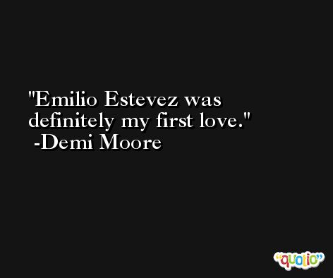 Emilio Estevez was definitely my first love. -Demi Moore