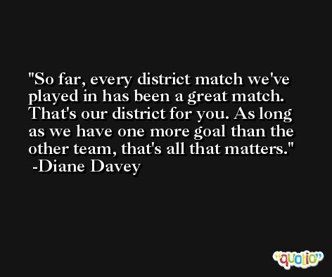 So far, every district match we've played in has been a great match. That's our district for you. As long as we have one more goal than the other team, that's all that matters. -Diane Davey