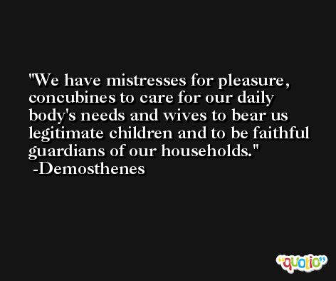 We have mistresses for pleasure, concubines to care for our daily body's needs and wives to bear us legitimate children and to be faithful guardians of our households. -Demosthenes